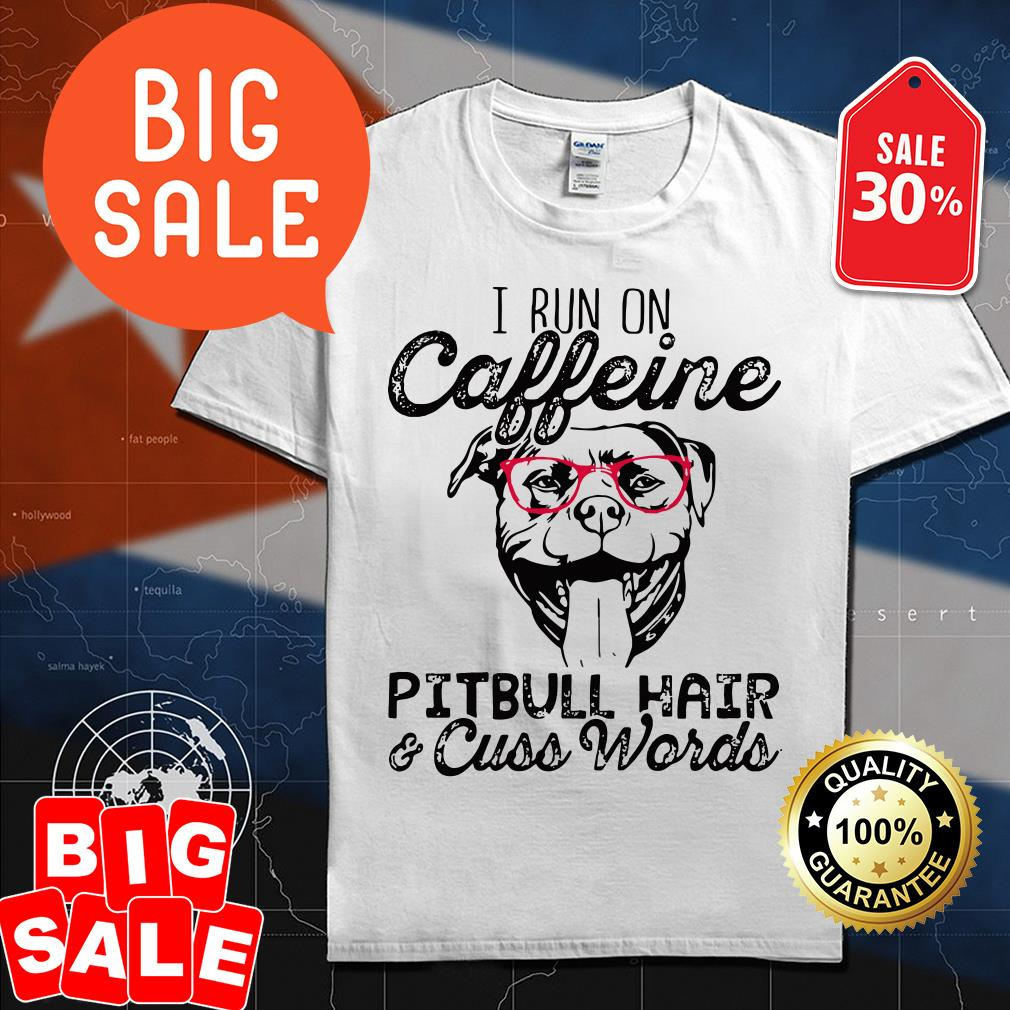 I run on caffeine Pitbull hair and cuss words shirt