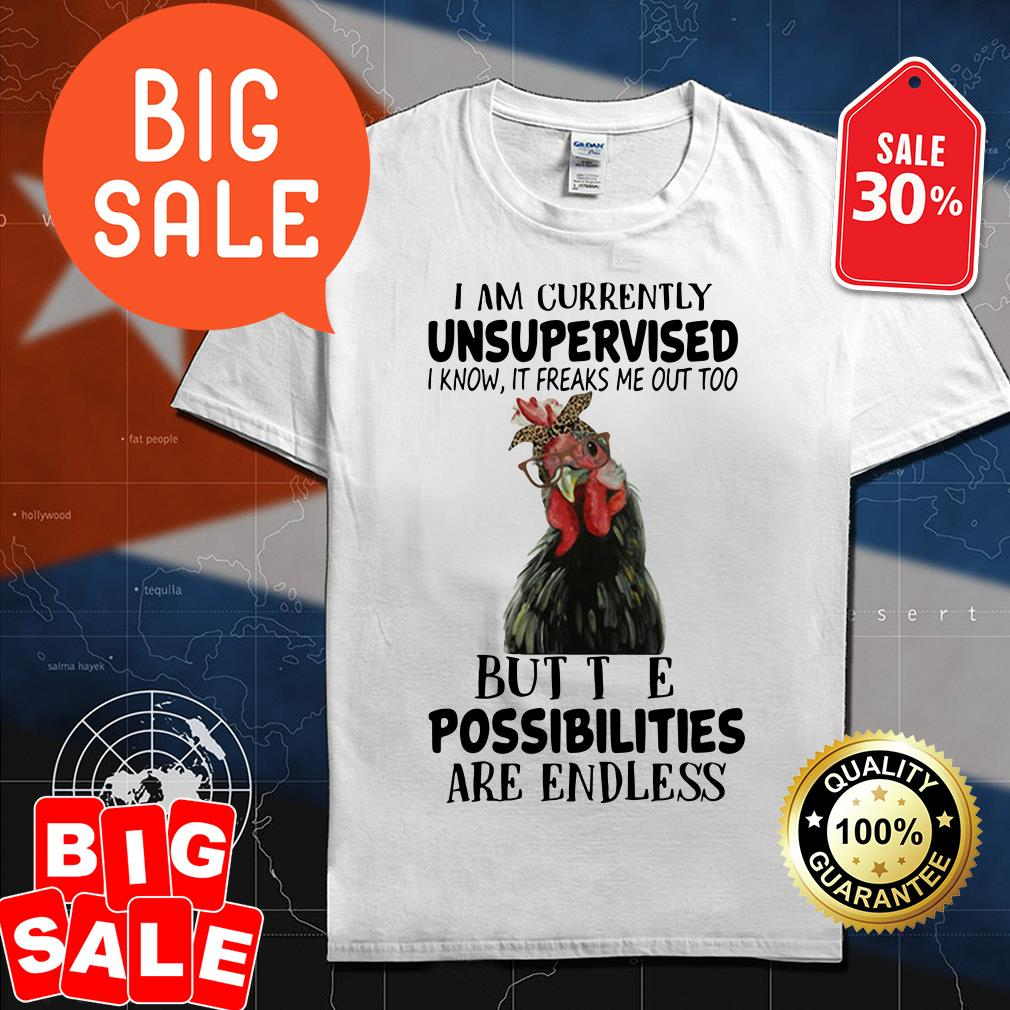 Chicken I am currently unsupervised I know it freaks me out too but the possibilities are endless shirt