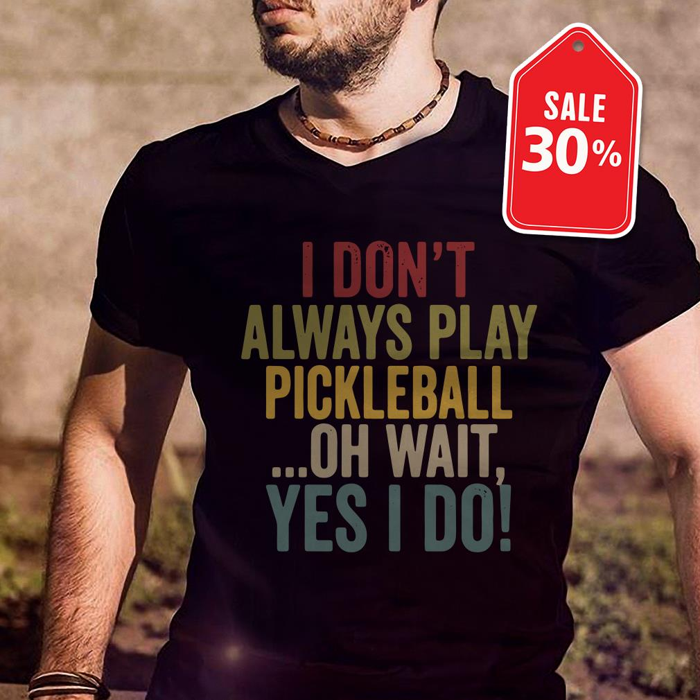I Don T Always Play Pickleball Oh Wait Yes I Do Shirt Hoodie And