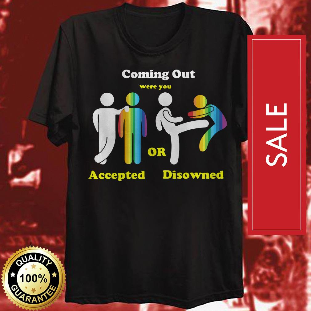 Coming out were you accepted or disowned shirt