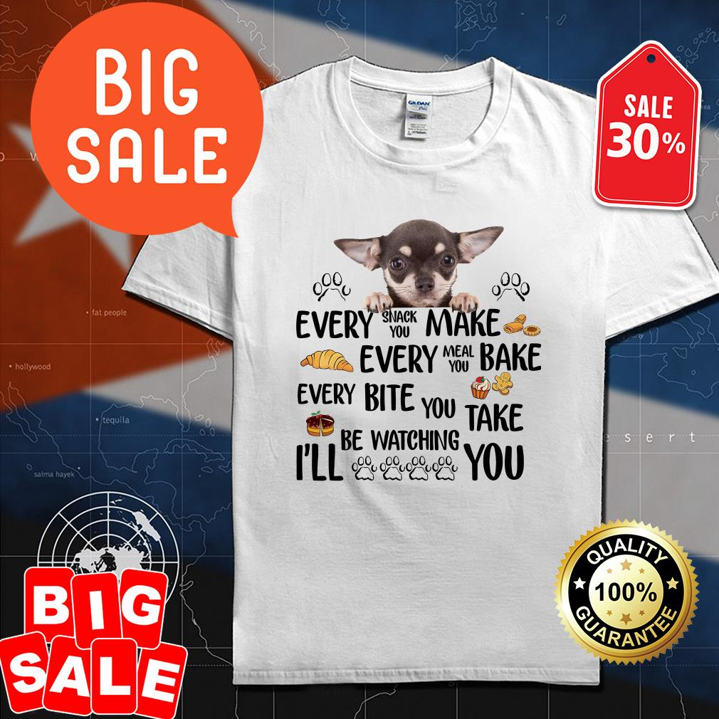Chihuahua every snack you make every meal you bake every bite you take be watching I'll you shirt