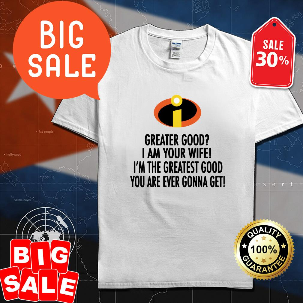 Greater good I am your wife I'm the greatest good you are ever gonna get shirt