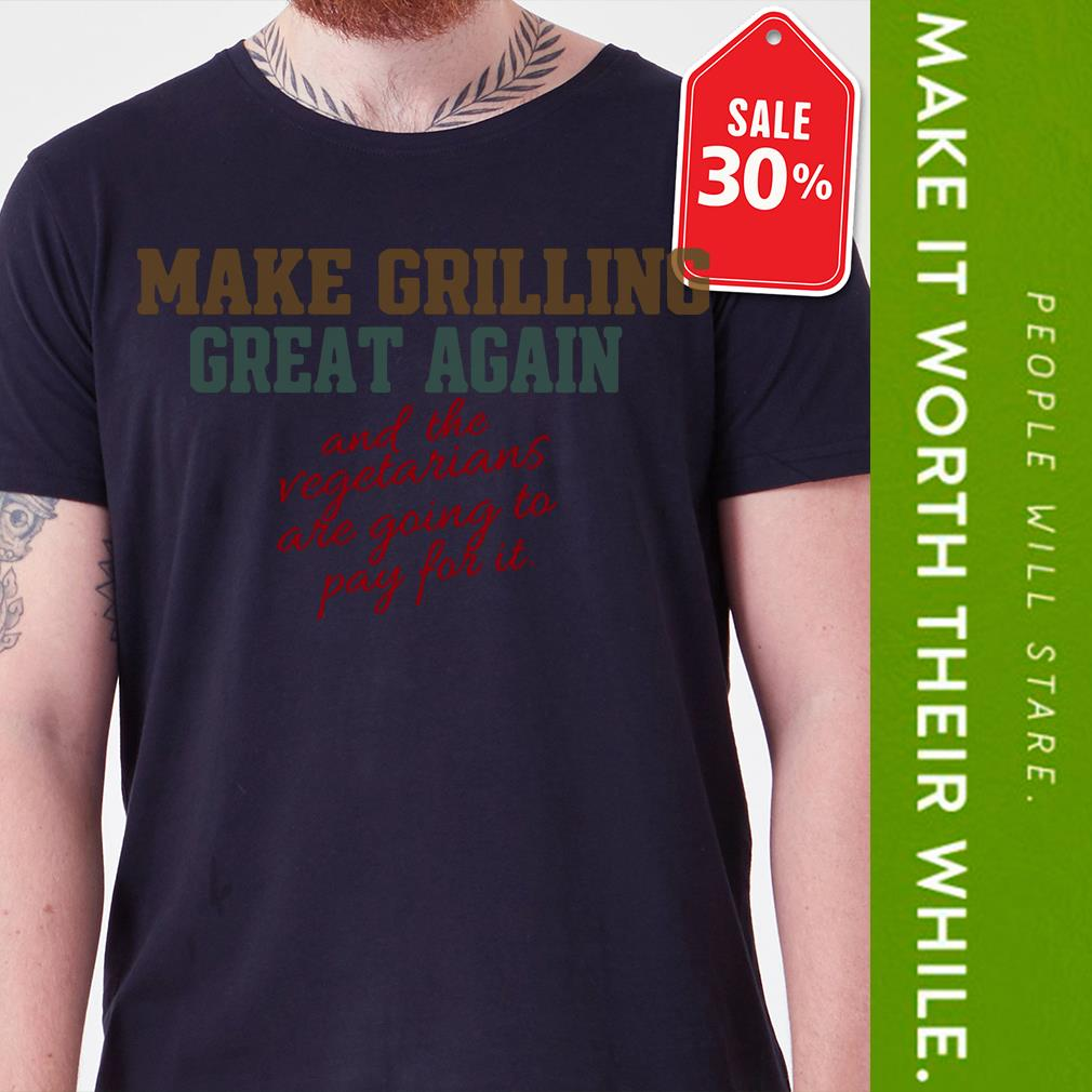 Make grilling great again and the vegetarians are going to pay for it shirt