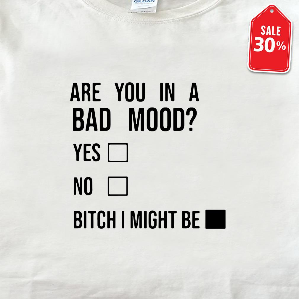 Are you in a bad mood yes no bitch I might be shirt