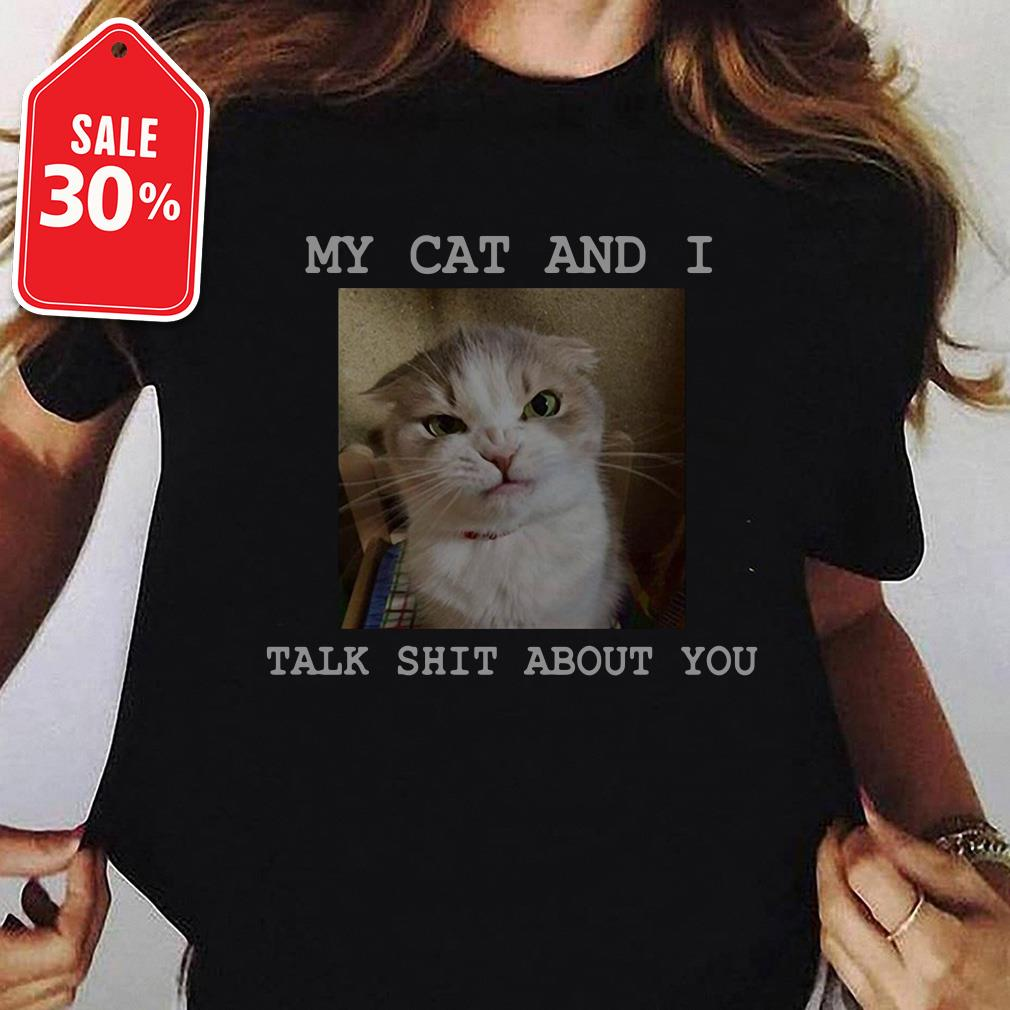 My cat and I talk shit about you shirt