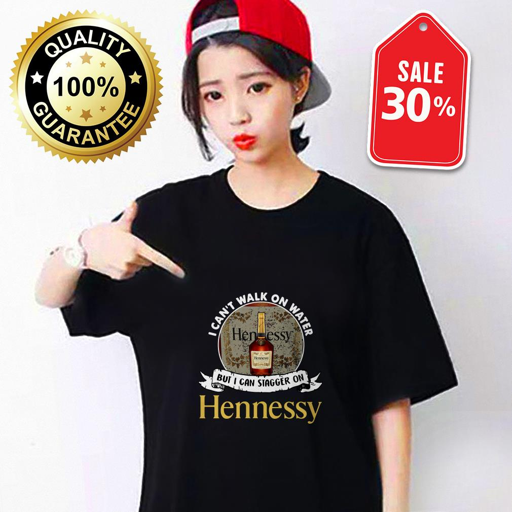 I can't walk on water but I can stagger on Hennessy shirt