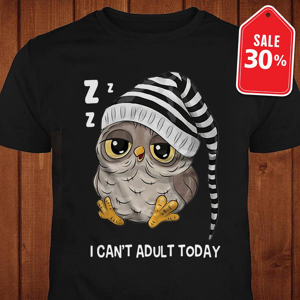 Owl I can't adult today shirt