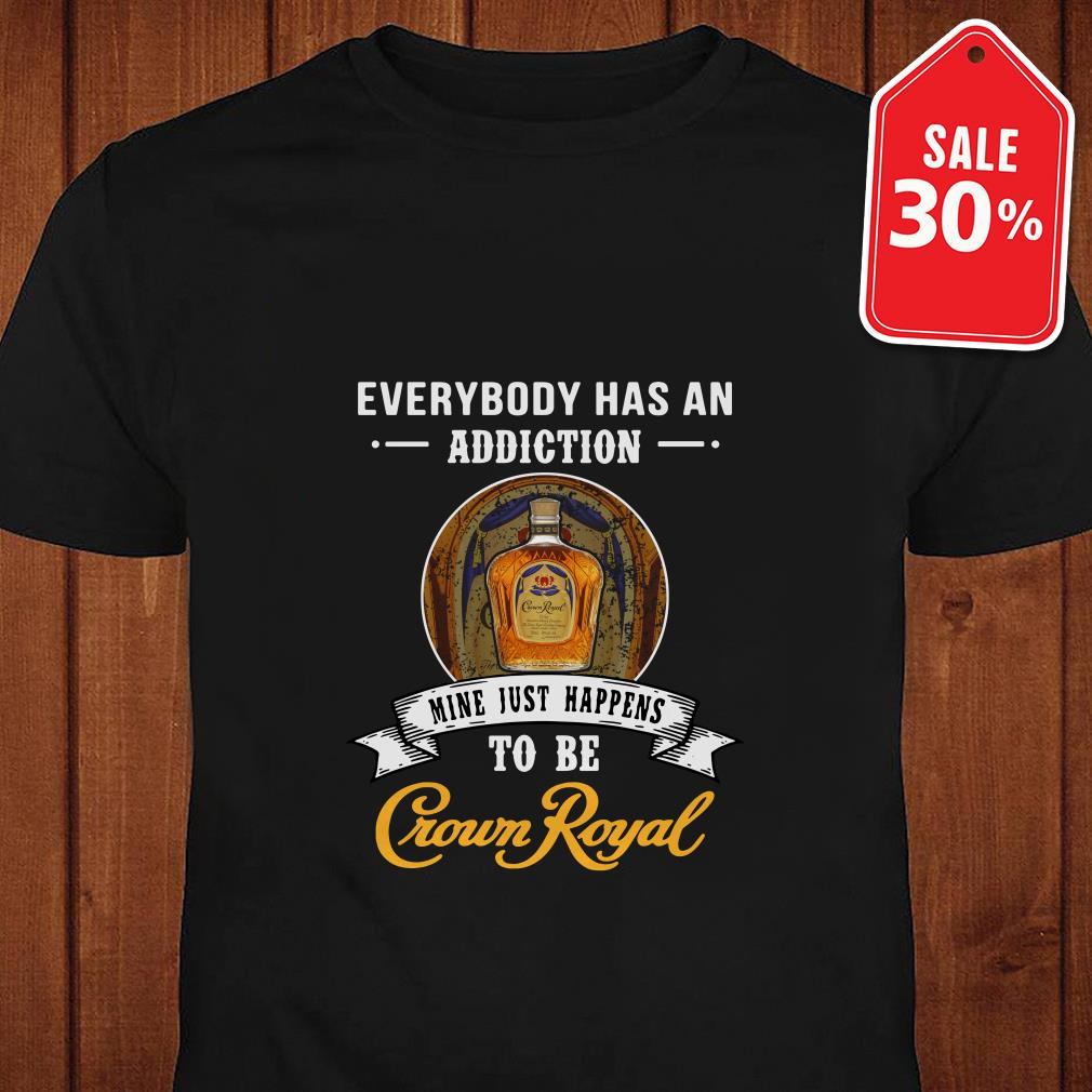 Everybody has an addiction mine just happens to be Crown Royal shirt
