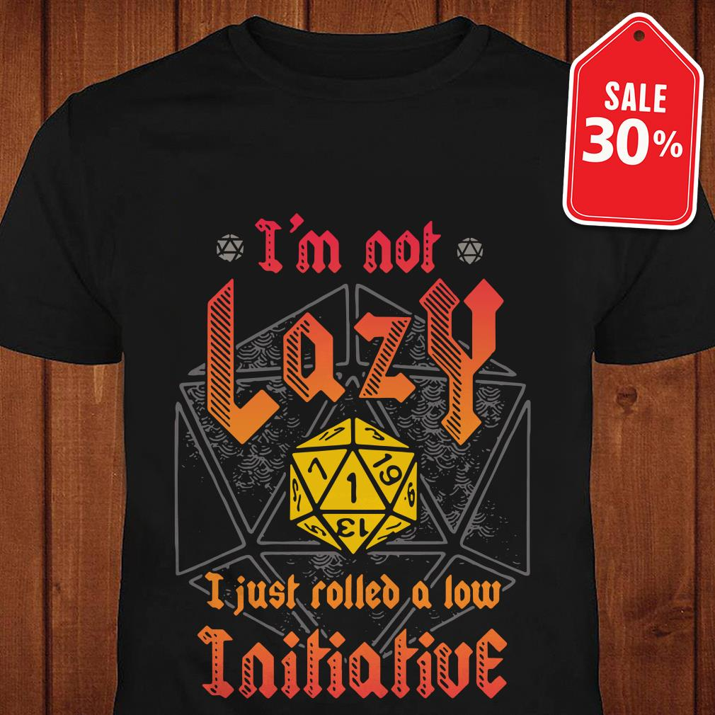 Official I'm not Lazy I just rolled a low Initiative shirt