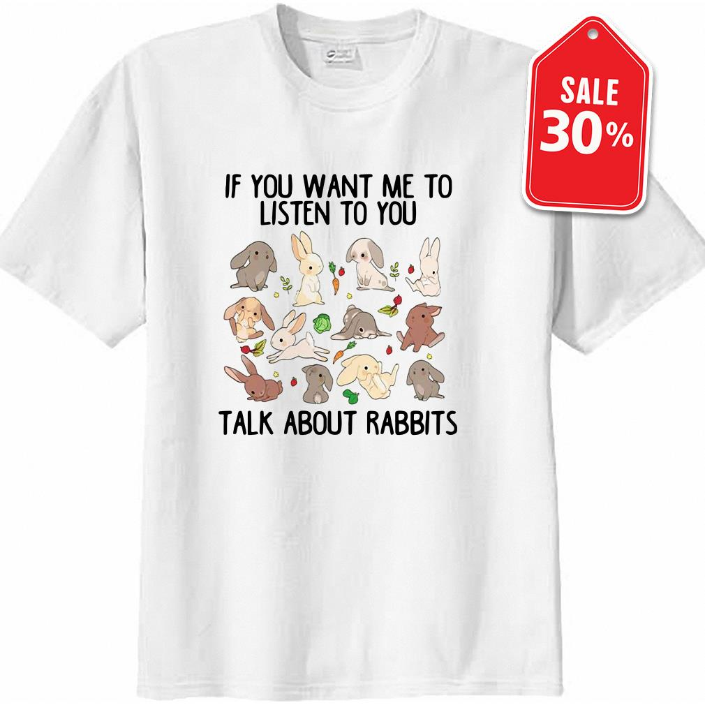 Official if you want me to listen to you talk about rabbits shirt