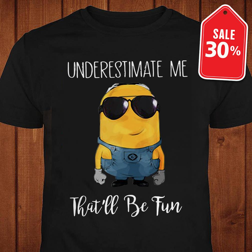 Minions underestimate me that'll be fun shirt