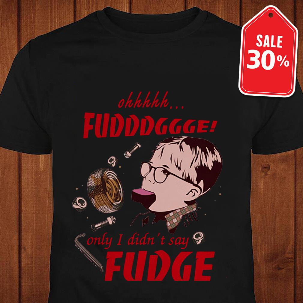A Christmas Story Ohhhhh fudddggge only I didn't say fudge shirt