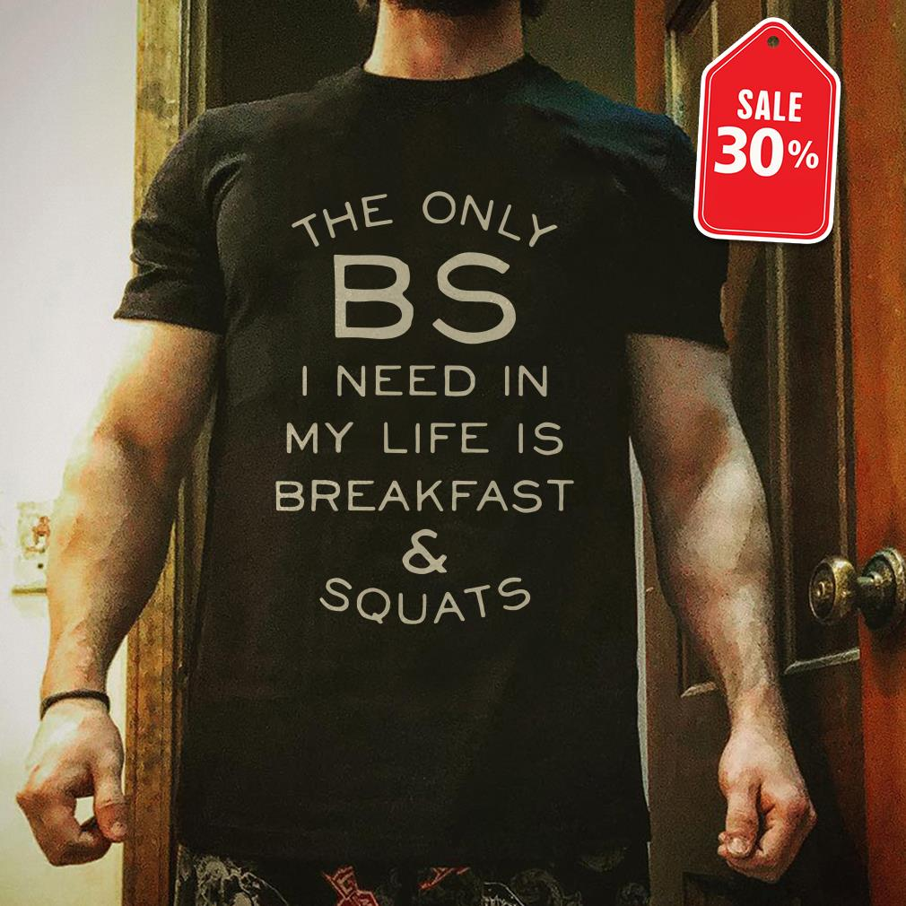 The only BS I need in my life is breakfast and squats shirt