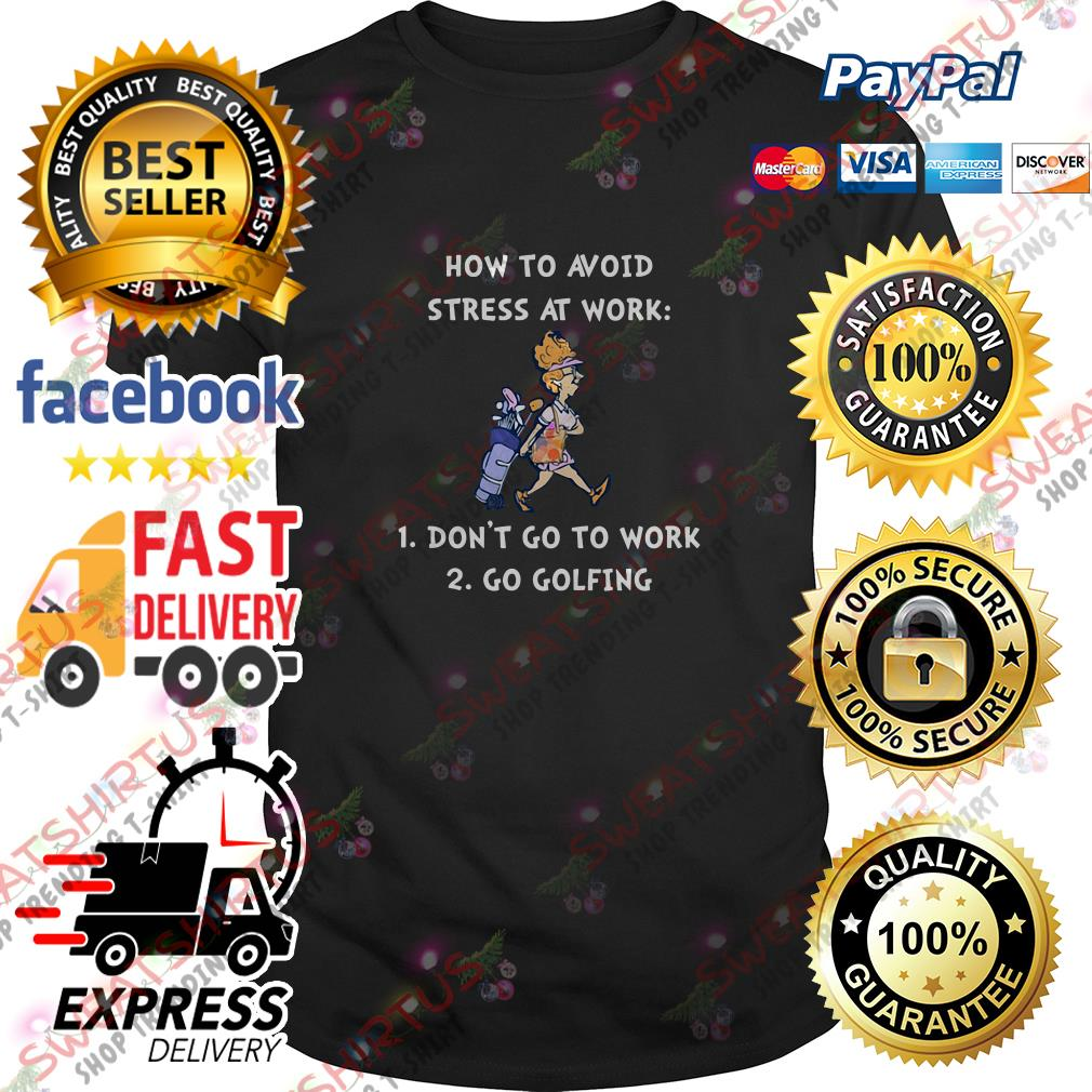 How to avoid stress at work don't go to work go golfing shirt