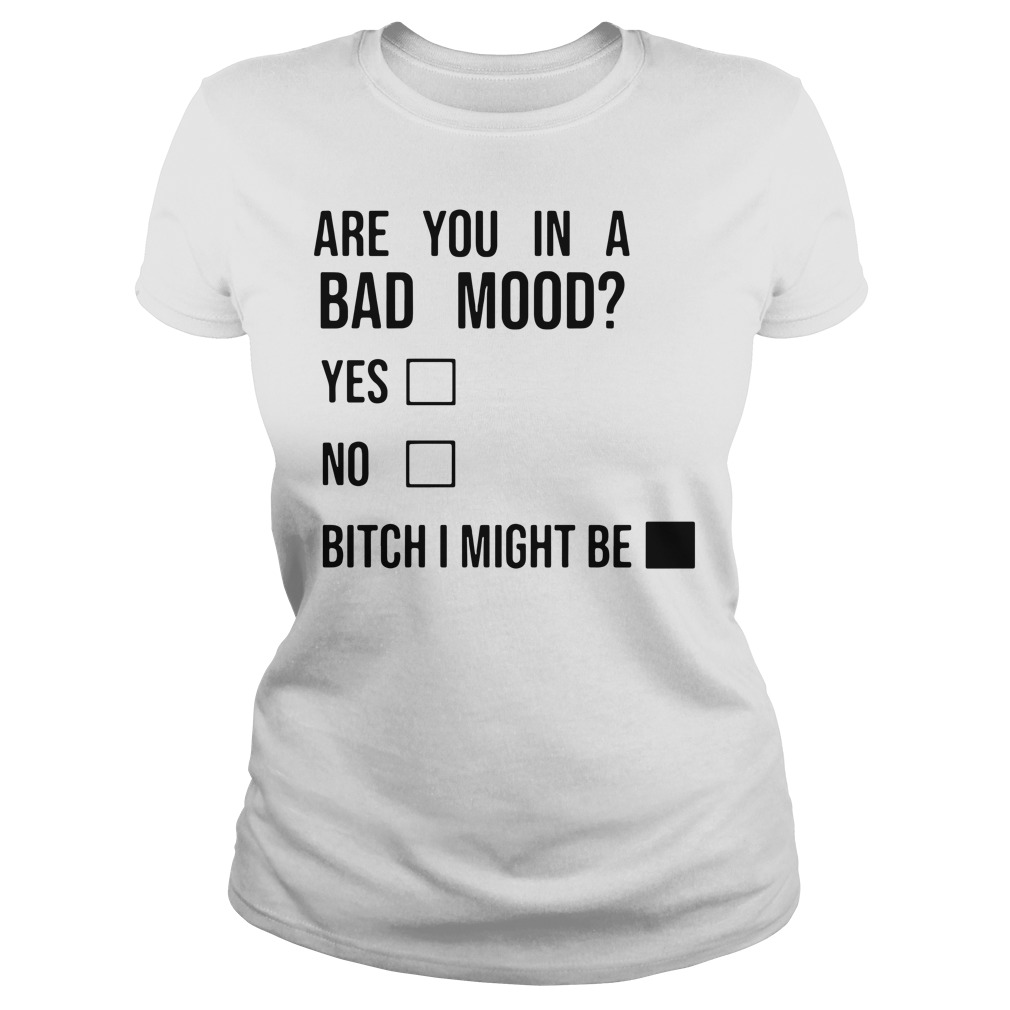 Are you in a bad mood yes no bitch I might be Ladies Tee