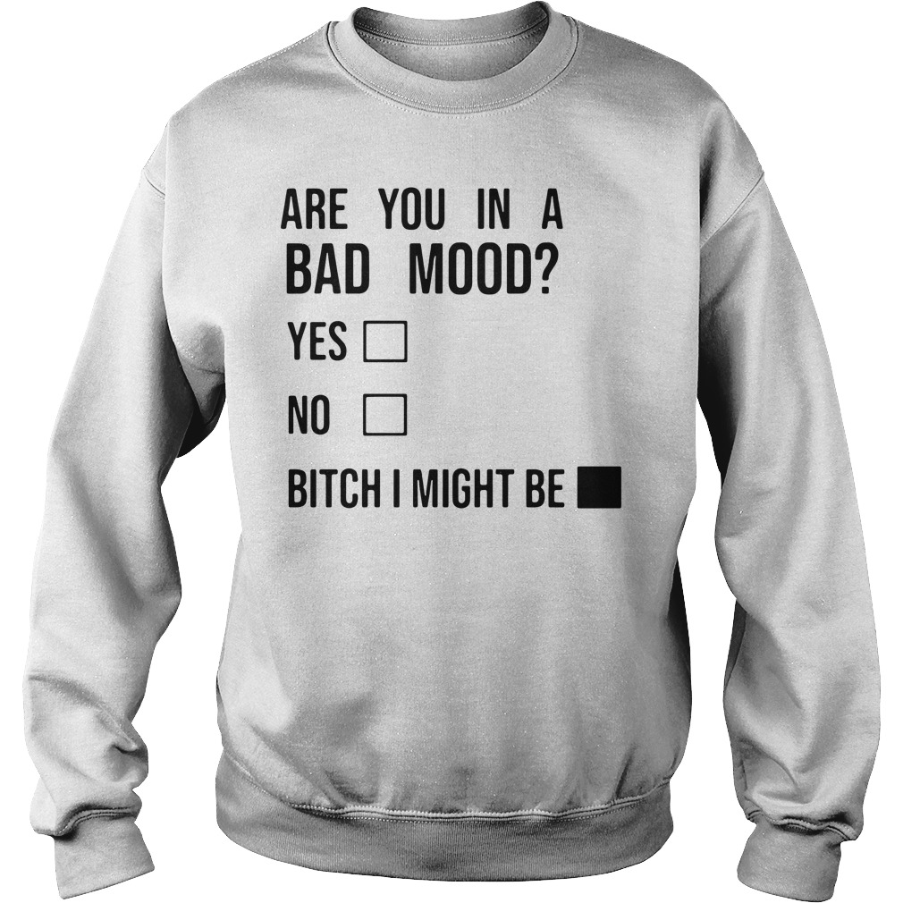 Are you in a bad mood yes no bitch I might be Sweater