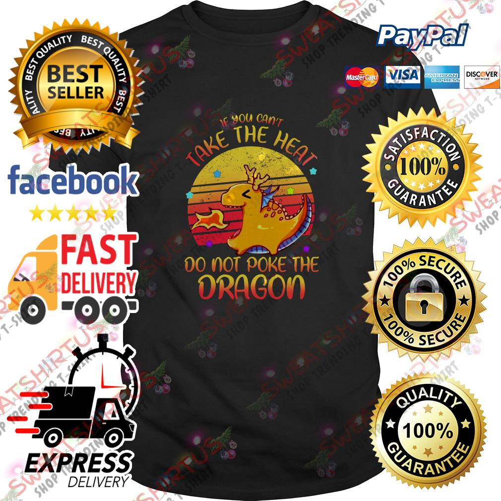 If you can't take the heat do not poke the dragon vintage shirt