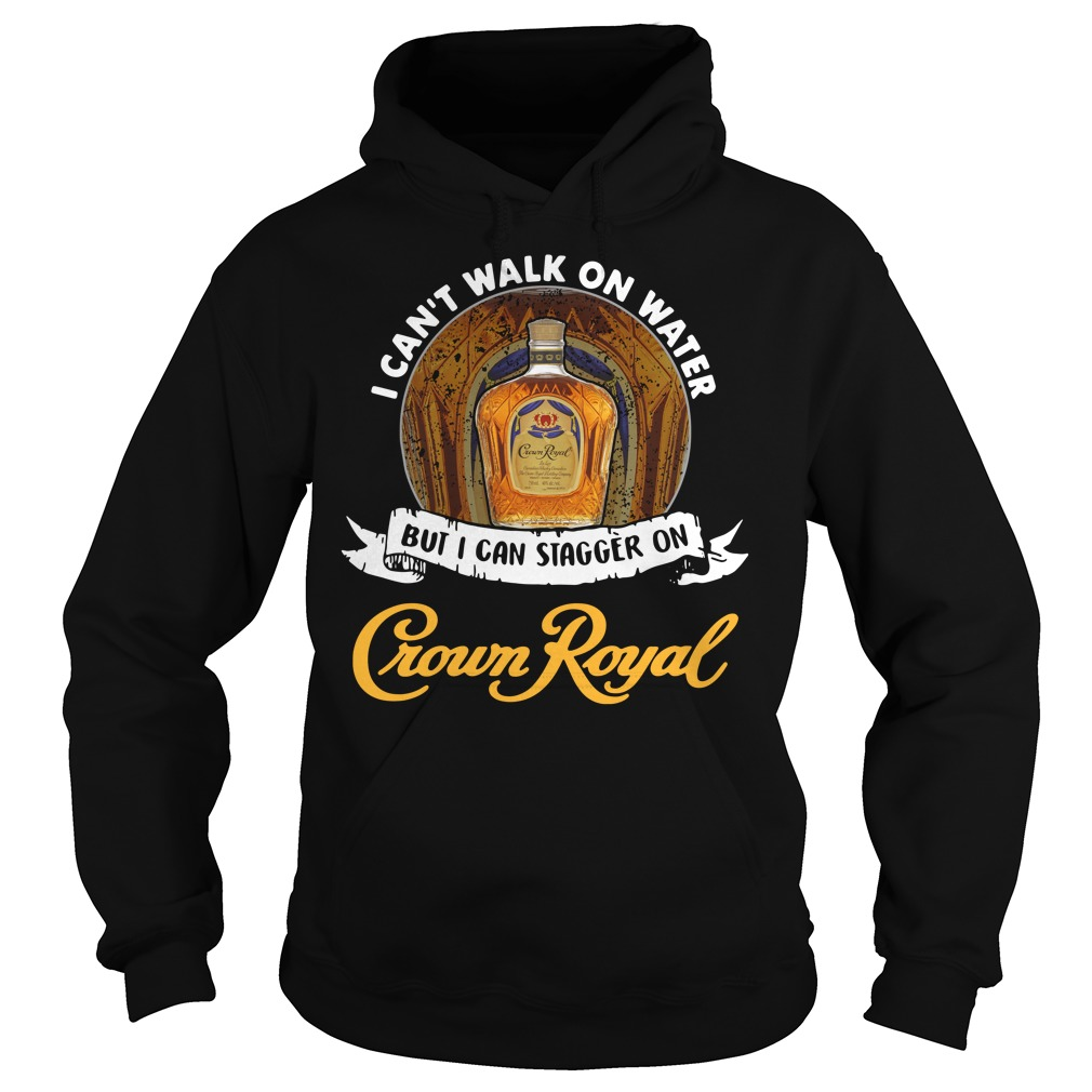 I can't walk on water but I can stagger on Crown Royal Hoodie