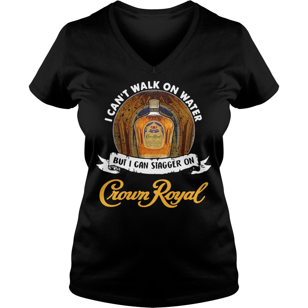 I can't walk on water but I can stagger on Crown Royal V-neck T-shirt