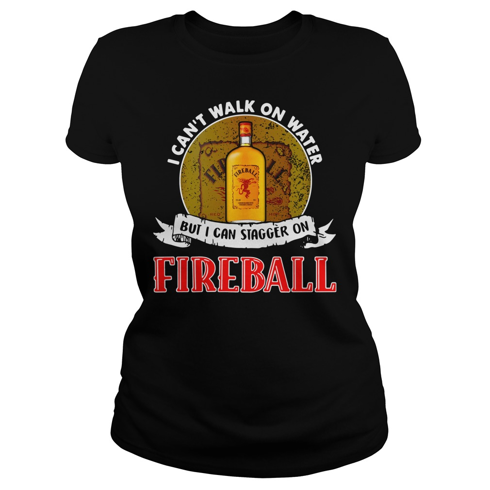 I can't walk on water but I can stagger on Fireball Ladies Tee