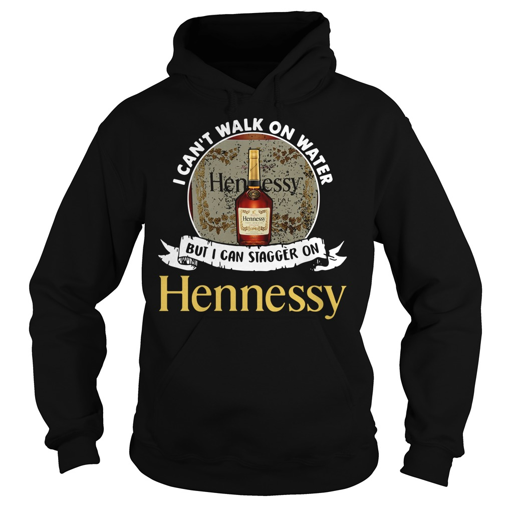 I can't walk on water but I can stagger on Hennessy Hoodie