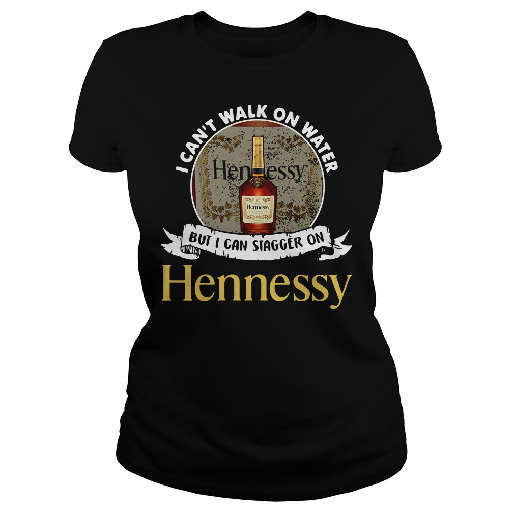 I can't walk on water but I can stagger on Hennessy Ladies Tee