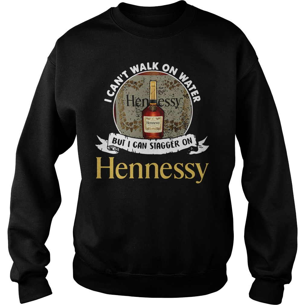 I can't walk on water but I can stagger on Hennessy Sweater