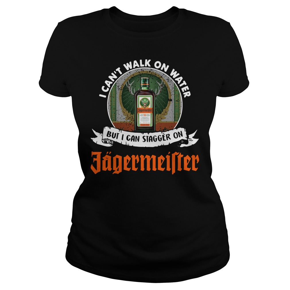 I can't walk on water but I can stagger on Jagermeister Ladies Tee