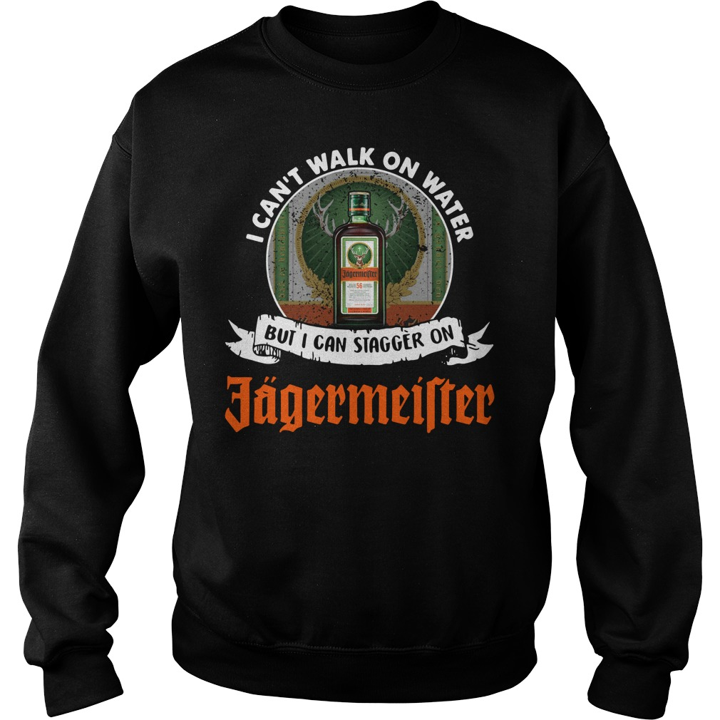 I can't walk on water but I can stagger on Jagermeister Sweater
