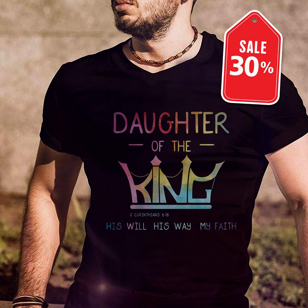 Daughter of the King his will his way my faith shirt