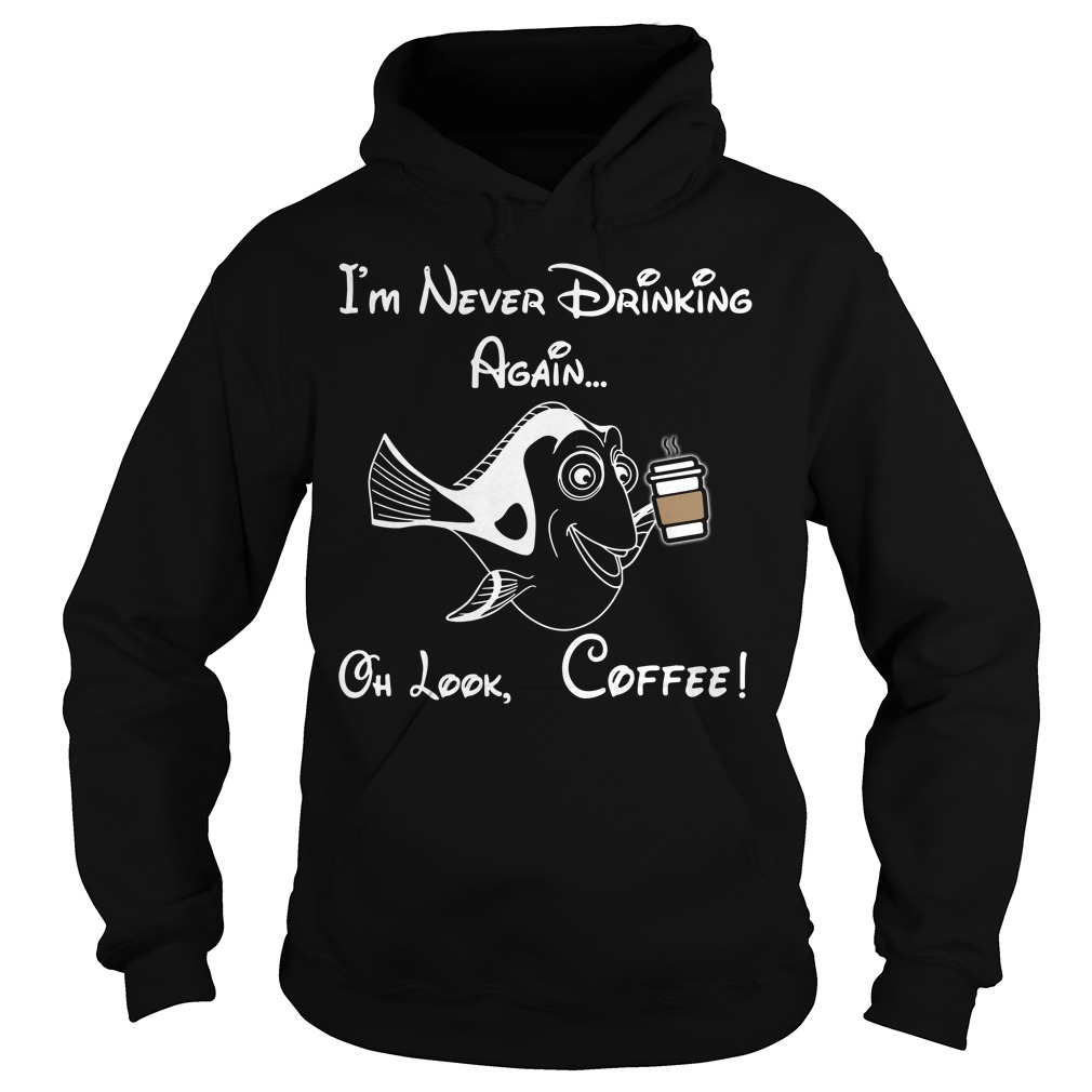 Dory I'm never drinking again oh look coffee Hoodie