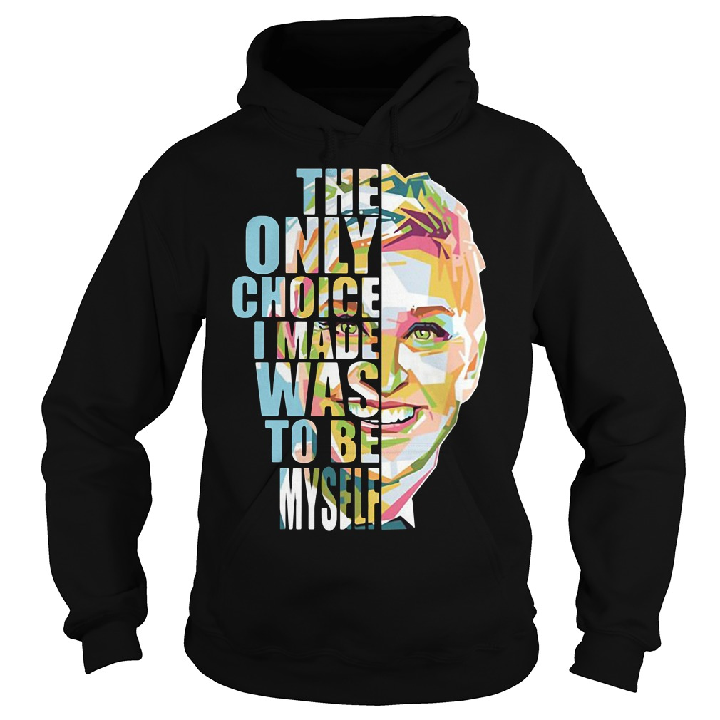 Ellen the only choice I made was to be myself Hoodie