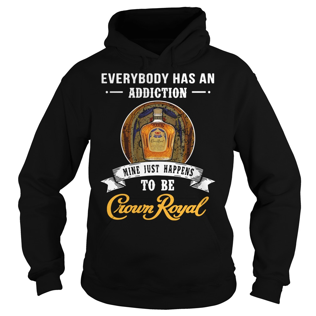 Everybody has an addiction mine just happens to be Crown Royal Hoodie