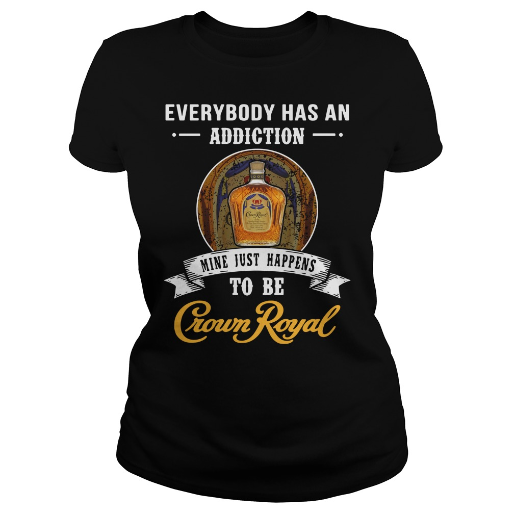 Everybody has an addiction mine just happens to be Crown Royal Ladies Tee