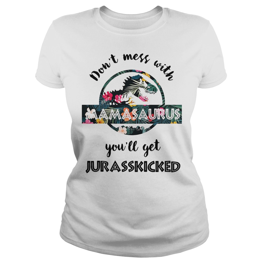 Floral Don't mess with mamasaurus you'll get jurasskicked Ladies Tee