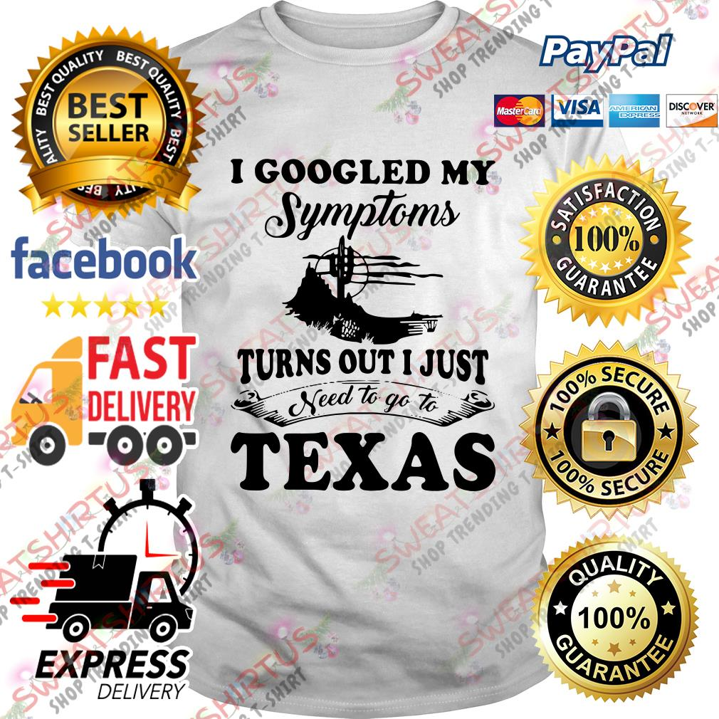 I googled my symptoms turn out I just need to go to texas shirt