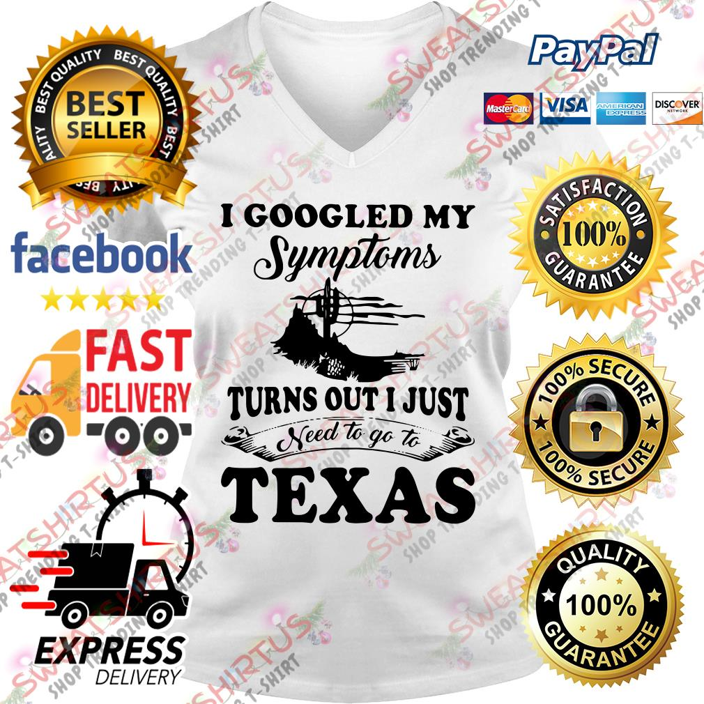 I googled my symptoms turn out I just need to go to texas V-neck T-shirt