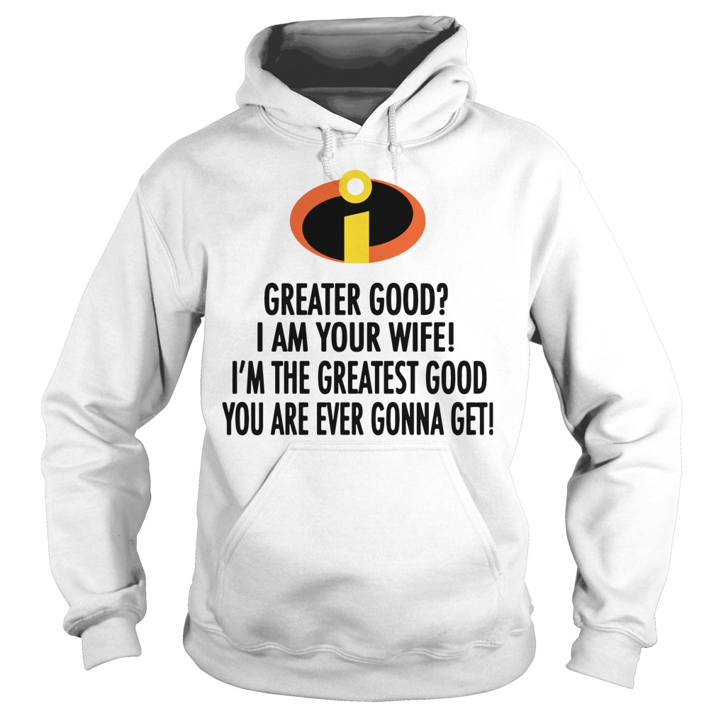 Greater good I am your wife I'm the greatest good you are ever gonna get Hoodie