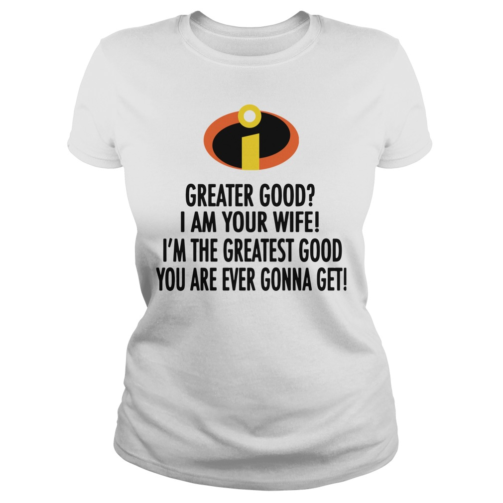 Greater good I am your wife I'm the greatest good you are ever gonna get Ladies Tee