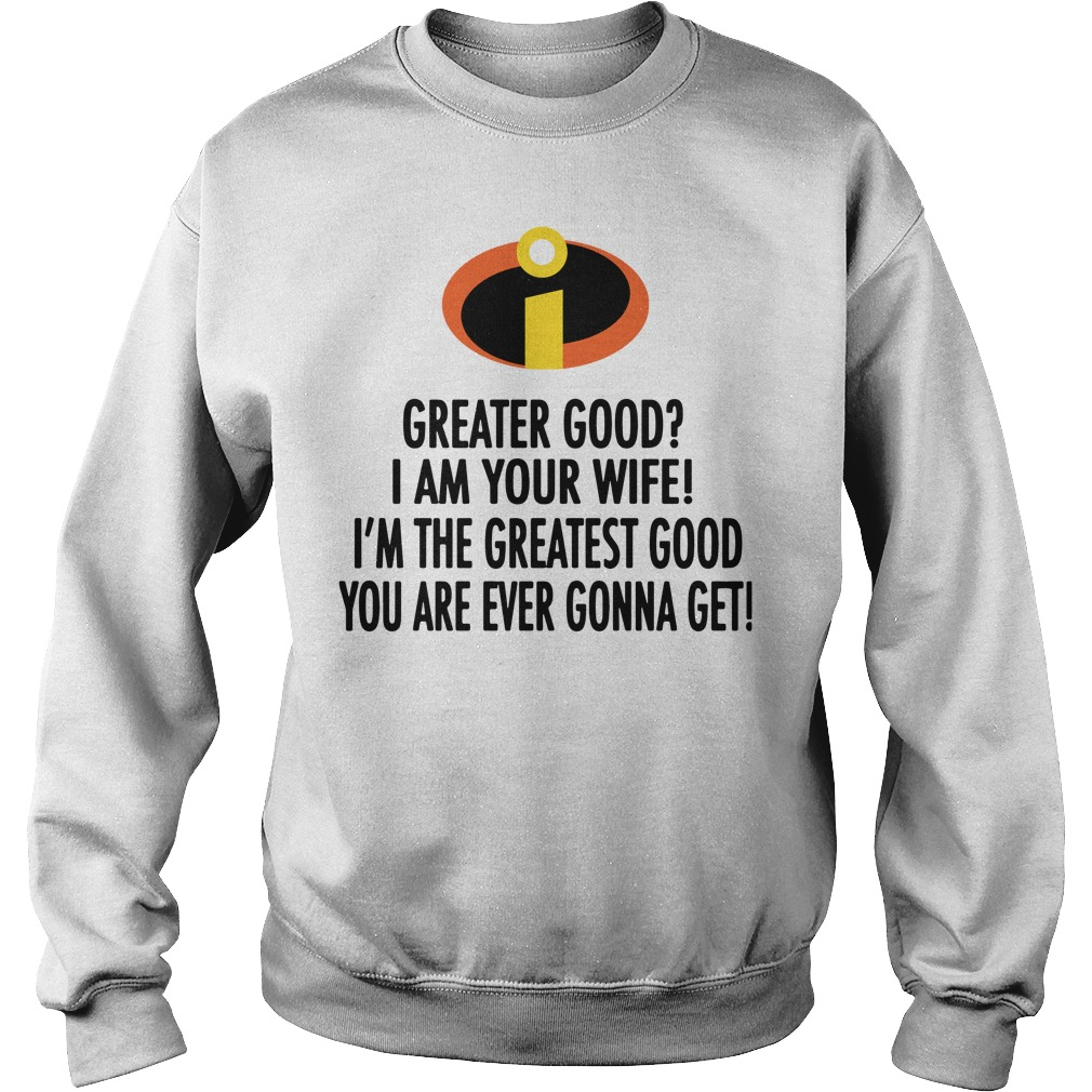 Greater good I am your wife I'm the greatest good you are ever gonna get Sweater