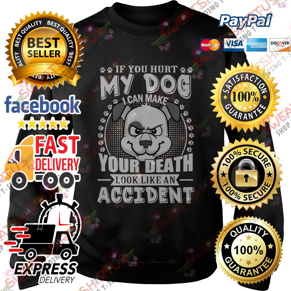 If you hurt my dog I can make your death look like an accident Sweater