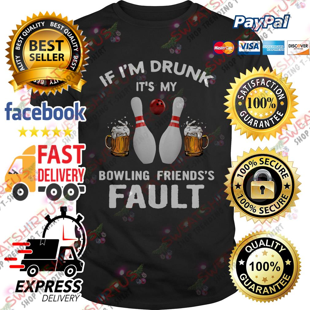 If I'm drunk it's my bowling friends's fault shirt