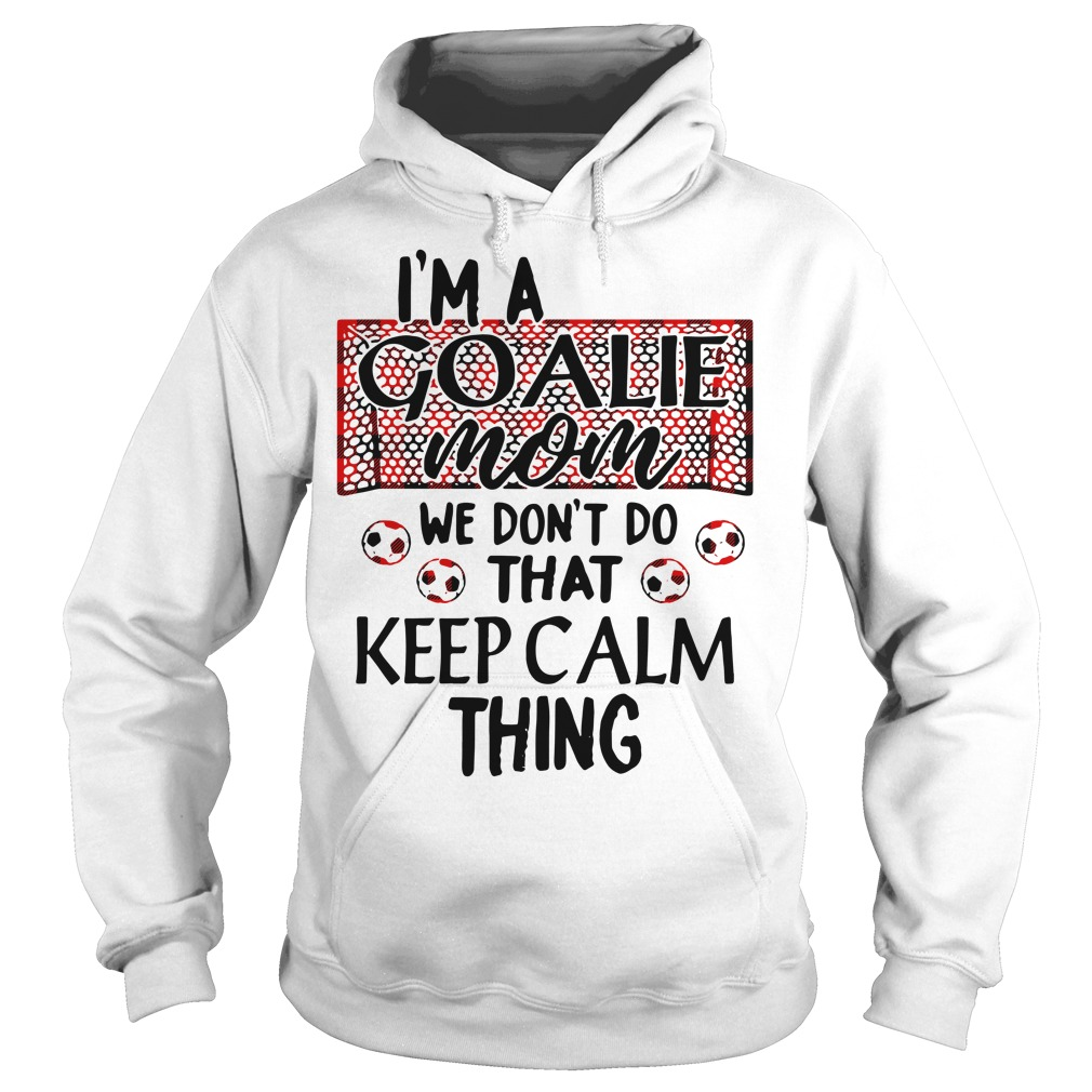 I'm a goalie mom we don't do that keep calm thing Hoodie
