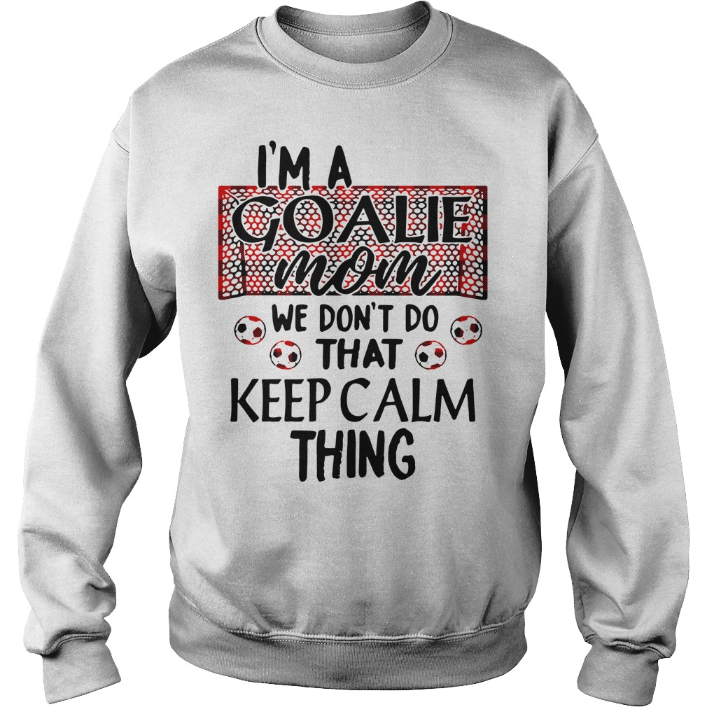 I'm a goalie mom we don't do that keep calm thing Sweater