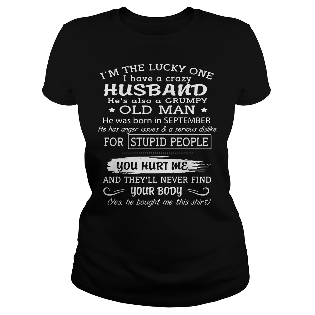 I'm the lucky one I have a crazy husband he's also a grumpy old man he was born in September Ladies Tee