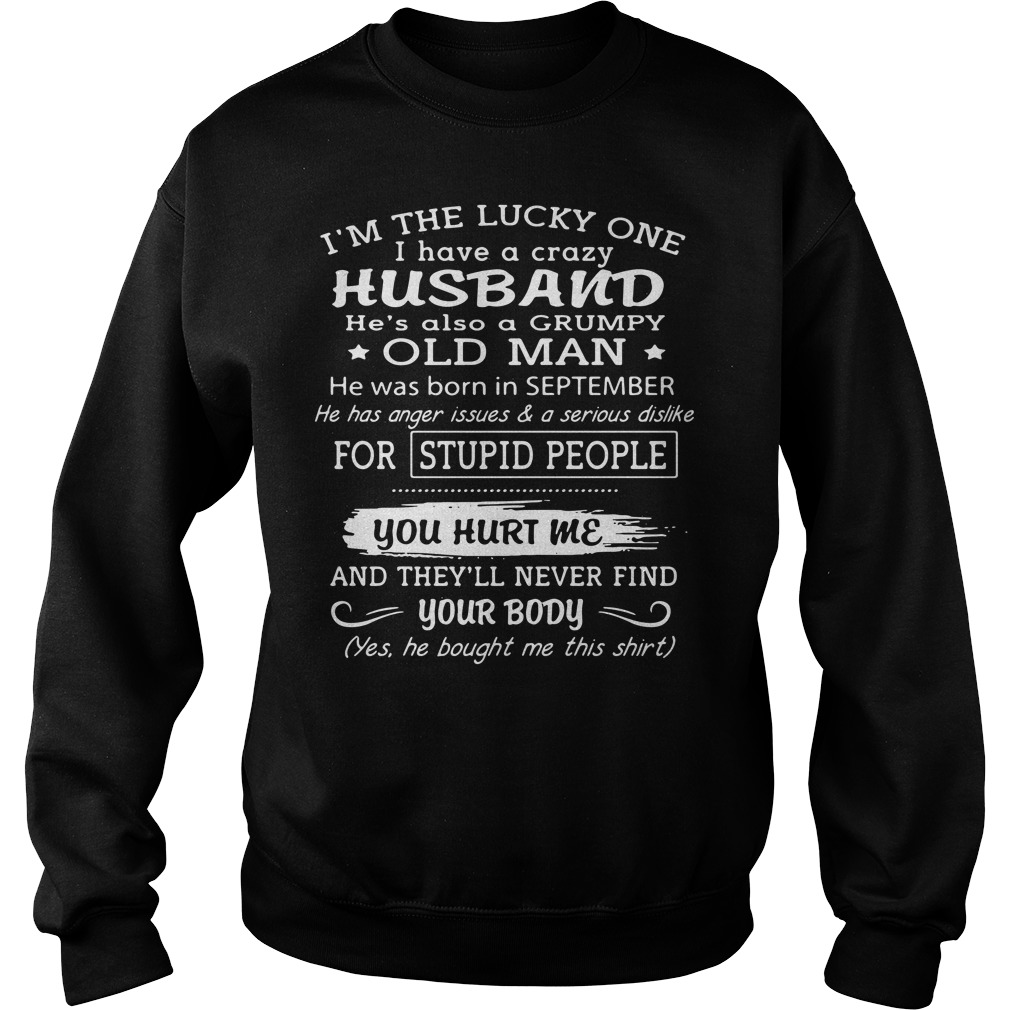 I'm the lucky one I have a crazy husband he's also a grumpy old man he was born in September Sweater