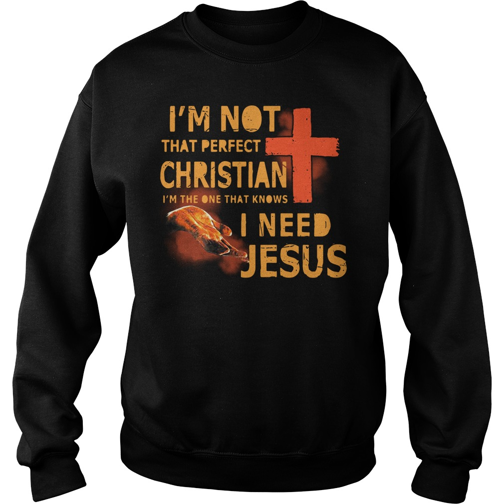 I'm not that perfect Christian I'm the one that knows I need Jesus Sweater