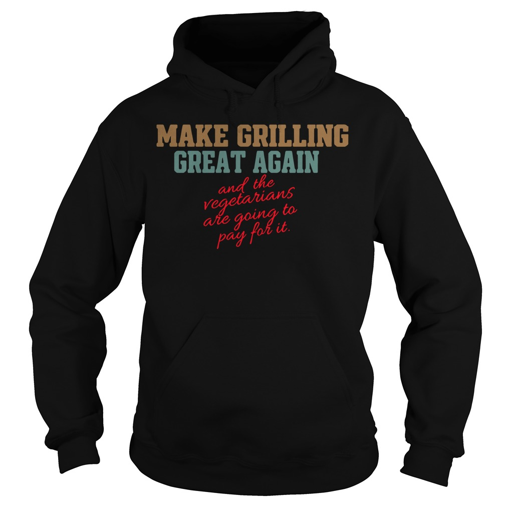 Make grilling great again and the vegetarians are going to pay for it Hoodie