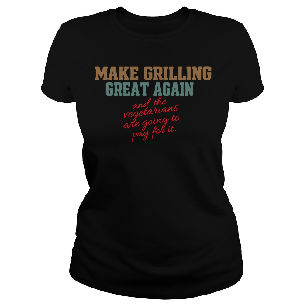 Make grilling great again and the vegetarians are going to pay for it Ladies Tee