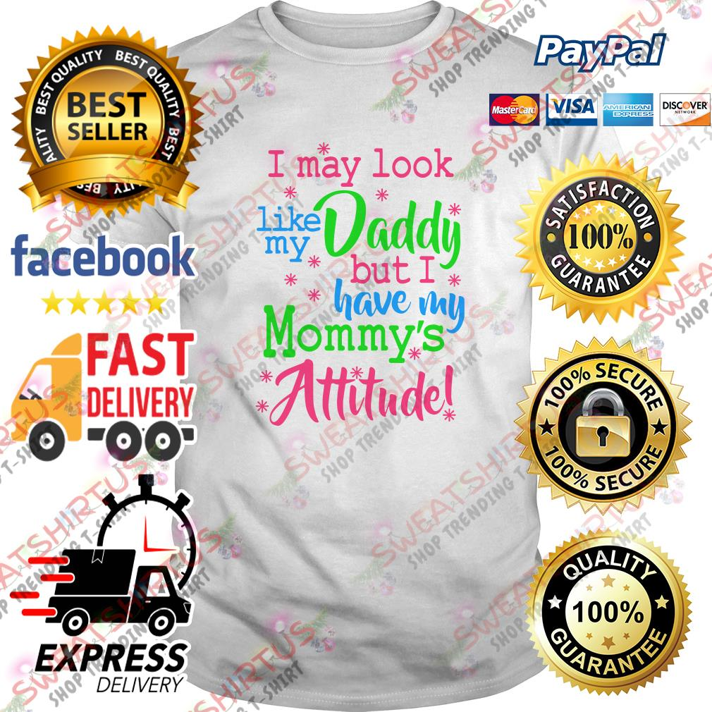I may look like my daddy but I have my mommy's attitude shirt